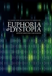 Euphoria & Dystopia - The Banff New Media Institute Dialogues ebook by Dr. Sara Diamond,Sarah Cook