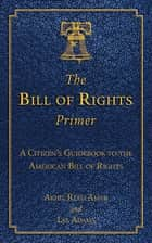 The Bill of Rights Primer - A Citizen's Guidebook to the American Bill of Rights ebook by Akhil Reed Amar, Les Adams