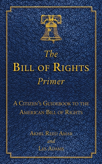 The Bill of Rights Primer - A Citizen's Guidebook to the American Bill of Rights ebook by Akhil Reed Amar,Les Adams