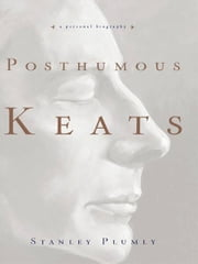 Posthumous Keats: A Personal Biography ebook by Stanley Plumly