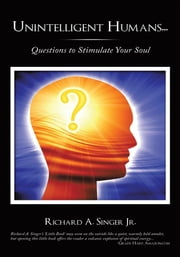 Unintelligent Humans... - Questions to Stimulate Your Soul ebook by Richard A. Singer Jr.