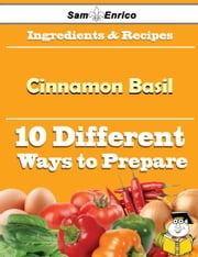 10 Ways to Use Cinnamon Basil (Recipe Book) ebook by Christopher Wall,Sam Enrico