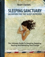 Sleeping Sanctuary - Salvation For The Sleep Deprived - The Ultimate Guide To Sleeping, Napping, Resting And Restoring Your Energy ebook by Noah Daniels
