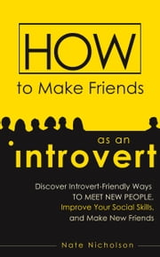 How to Make Friends as an Introvert - Discover Introvert-Friendly Ways to Meet New People, Improve Your Social Skills, and Make New Friends ebook by Nate Nicholson