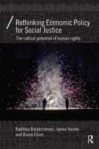 Rethinking Economic Policy for Social Justice - The radical potential of human rights ebook by Radhika Balakrishnan, James Heintz, Diane Elson