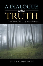 A Dialogue with Truth - . . . the Wise Call It by Many Names ebook by Madan Mohan Verma