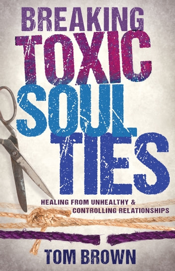 Breaking Toxic Soul Ties - Healing from Unhealthy and Controlling Relationships ebook by Tom Brown