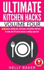 Ultimate Kitchen Hacks - Volume 4 - Ultimate Kitchen Hacks, #4 ebook by Nelly Baker