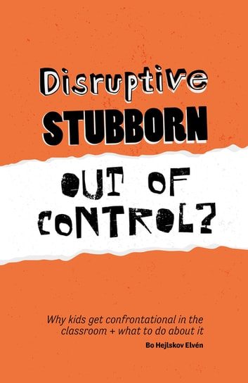Disruptive, Stubborn, Out of Control? - Why kids get confrontational in the classroom, and what to do about it ebook by Bo  Hejlskov Hejlskov Elvén