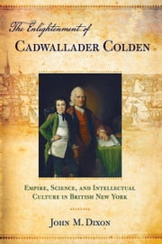 The Enlightenment of Cadwallader Colden - Empire, Science, and Intellectual Culture in British New York ebook by John M. Dixon