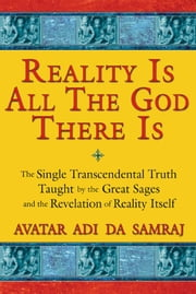 Reality Is All The God There Is - The Single Transcendental Truth Taught by the Great Sages and the Revelation of Reality Itself ebook by Avatar Adi Da Samraj
