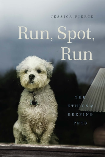 Run, Spot, Run - The Ethics of Keeping Pets ebook by Jessica Pierce