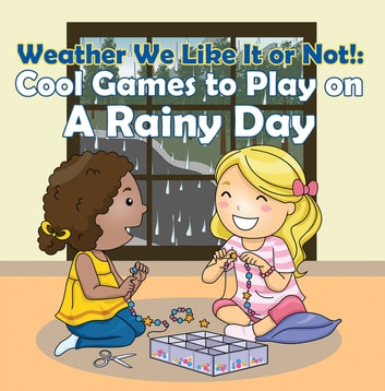 Weather We Like It or Not!: Cool Games to Play on A Rainy Day - Weather for Kids - Earth Sciences ebook by Baby Professor