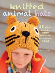 Knitted Animal Hats - 35 wild and wonderful hats for babies, kids and the young at heart ebook by Fiona Goble