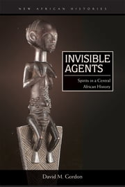 Invisible Agents - Spirits in a Central African History ebook by David M. Gordon