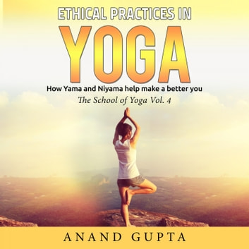 Ethical Practices in Yoga - How Yama and Niyama Help Make a Better You - The School of Yoga, Vol. 4 audiobook by Anand Gupta