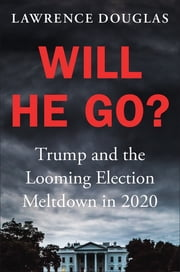 Will He Go? - Trump and the Looming Election Meltdown in 2020 ebook by Lawrence Douglas