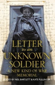 Letter To An Unknown Soldier: A New Kind of War Memorial ebook by Kate Pullinger, Neil Bartlett