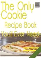 The Only Cookie Recipe Book You'll Ever Need ebook by Anonymous
