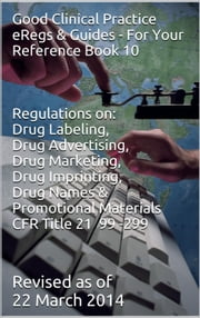 Good Clinical Practice eRegs & Guides - For Your Reference Book 10 - Regulations on: Drug Labeling, Drug Advertising, Drug Marketing, Drug Imprinting, Drug Names, Promotional Materials ebook by Biopharma Advantage Consulting L.L.C.,FDA