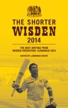 The Shorter Wisden 2014: The Best Writing from Wisden Cricketers' Almanack 2014 ebook by Bloomsbury Publishing