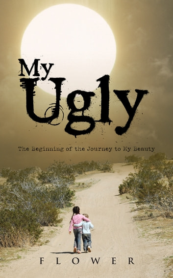 My Ugly - The Beginning of the Journey to My Beauty ebook by Flower