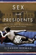 Sex with Presidents - The Ins and Outs of Love and Lust in the White House ebook by Eleanor Herman