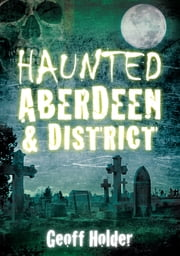 Haunted Aberdeen & District ebook by Geoff Holder