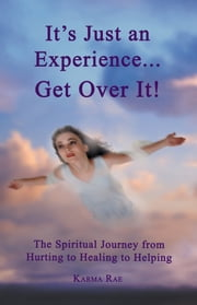 It's Just an Experience ... Get Over It! - The Spiritual Journey from Hurting to Healing to Helping ebook by Karma Rae