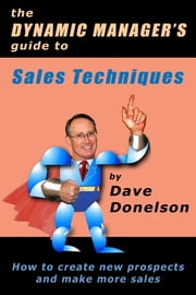 The Dynamic Manager's Guide To Sales Techniques: How To Create New Prospects And Make More Sales ebook by Dave Donelson