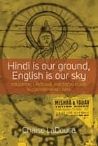 Hindi Is Our Ground, English Is Our Sky - Education, Language, and Social Class in Contemporary India ebook by Chaise LaDousa