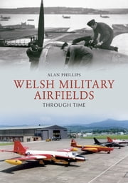 Welsh Military Airfields Through Time ebook by Alan Phillips