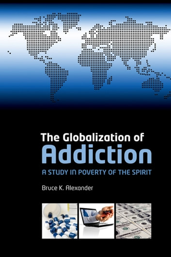 The Globalization of Addiction - A Study in Poverty of the Spirit ebook by Bruce K. Alexander