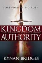 Kingdom Authority - Taking Dominion Over the Powers of Darkness ebook by Kynan Bridges, Sid Roth