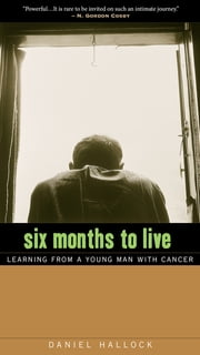 Six Months to Live - Learning from a Young Man with Cancer ebook by Daniel Hallock
