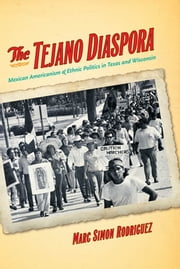 The Tejano Diaspora - Mexican Americanism and Ethnic Politics in Texas and Wisconsin ebook by Marc Simon Rodriguez