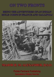On Two Fronts - Being The Adventures Of An Indian Mule Corps In France And Gallipoli ebook by Major Heber Maitland Alexander