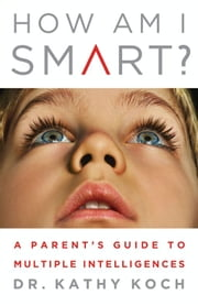 How Am I Smart? - A Parent's Guide to Multiple Intelligences ebook by Dr. Kathy Koch