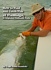 How to Find and Catch Fish at Flamingo, Everglades National Park! ebook by John Kumiski