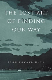 The Lost Art of Finding Our Way ebook by John Edward Huth