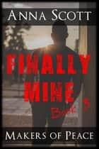 Finally Mine Book 3 - Finally Mine - A Makers of Peace Series, #3 ebook by Anna Scott