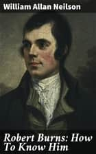 Robert Burns: How To Know Him ebook by William Allan Neilson