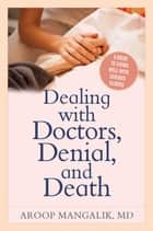 Dealing with Doctors, Denial, and Death - A Guide to Living Well with Serious Illness ebook by Aroop Mangalik