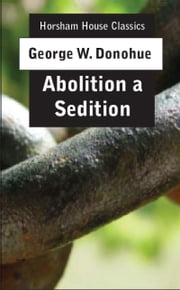 Abolition a Sedition - By a Northern Man ebook by George W. Donohue