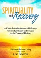 Spirituality and Recovery: A Classic Introduction to the Difference Between Spirituality and Religion in the Process of Healing - A Classic Introduction to the Difference Between Spirituality and Religion in the Process of Healing ebook by Leo Booth