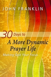 30 Days to a More Dynamic Prayer Life - Making God Your Focus ebook by John Franklin