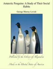 Antarctic Penguins: A Study of Their Social Habits ebook by George Murray Levick