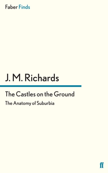 The Castles on the Ground - The Anatomy of Suburbia ebook by J. M. Richards