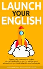 Launch Your English: Dramatically Improve your Spoken and Written English so You Can Become More Articulate Using Simple Tried and Trusted Techniques ebook by Anthony Kelleher