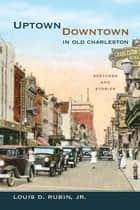 Uptown/Downtown in Old Charleston ebook by Louis D. Rubin Jr.